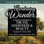 Awakening Wonder: A Classical Guide to Truth, Goodness & Beauty | Steve Turley PhD
