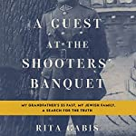A Guest at the Shooters' Banquet: My Grandfather's SS Past, My Jewish Family, A Search for the Truth | Rita Gabis