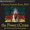 The Power of the Crone: Myths and Stories of the Wise Woman Archetype Lecture by Clarissa Pinkola Estes Narrated by Clarissa Pinkola Estes