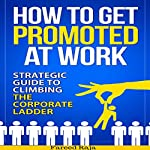 How to Get Promoted at Work: Strategic Guide to Climbing the Corporate Ladder | Fareed Raja