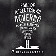 Pare de acreditar no governo [Stop Believing in Government]: Por que os brasileiros não confiam nos políticos e amam o Estado [Why Brazilians Do Not Trust Politicians and Love the State] Audiobook by Bruno Garschagen Narrated by Zeca Lima