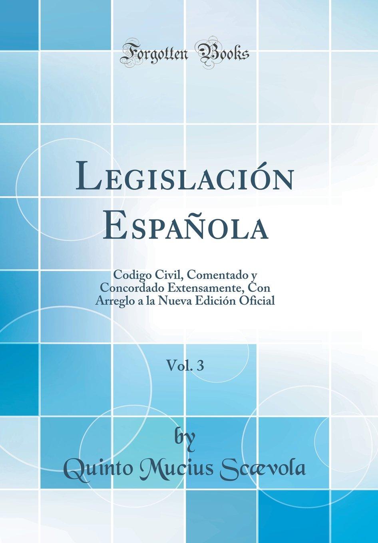 Legislación Española, Vol. 3: Codigo Civil, Comentado y Concordado Extensamente, Con Arreglo a la Nueva Edición Oficial Classic Reprint: Amazon.es: Scævola, Quinto Mucius: Libros