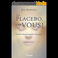 Le placebo, c'est vous !: Comment donner le pouvoir à votre esprit