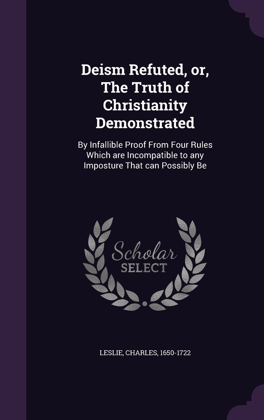 Read Online Deism Refuted, Or, the Truth of Christianity Demonstrated: By Infallible Proof from Four Rules Which Are Incompatible to Any Imposture That Can Possibly Be pdf epub