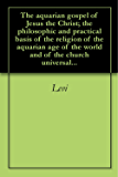 The aquarian gospel of Jesus the Christ; the philosophic and practical basis of the religion of the aquarian age of the world and of the church universal...