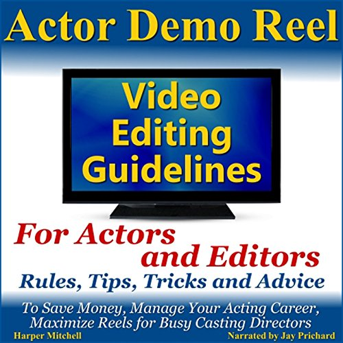Actor Demo Reel Video Editing Guidelines for Actors and Editors: Rules, Tips, Tricks and Advice to Save Money, Manage Your Acting Career, Maximize Reels for Busy Casting Directors (Demo Reel)