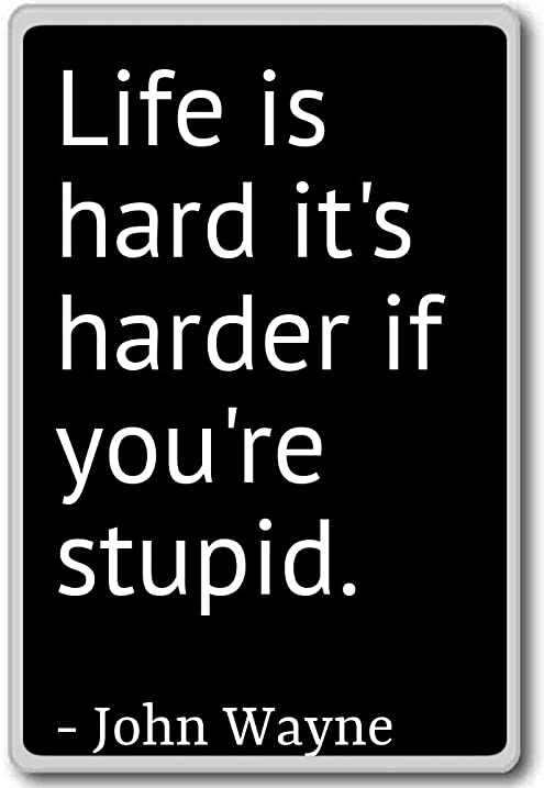 Life Is Hard Itu0027s Harder If Youu0027re Stupid....   John
