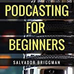 Podcasting for Beginners: Start, Grow and Monetize Your Podcast | Salvador Briggman