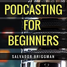 Podcasting for Beginners: Start, Grow and Monetize Your Podcast Audiobook by Salvador Briggman Narrated by Salvador Briggman