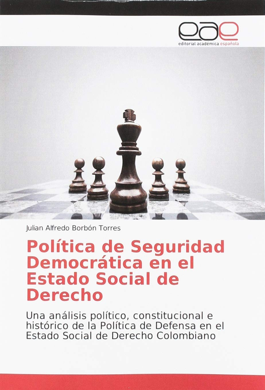 Política de Seguridad Democrática en el Estado Social de Derecho: Una análisis político, constitucional e histórico de la Política de Defensa en el Estado Social de Derecho Colombiano: Amazon.es: Borbón Torres, Julian