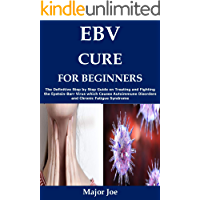 EBV CURE FOR BEGINNERS: The Definitive Step by Step Guide on Treating and Fighting the Epstein-Barr Virus which Causes…