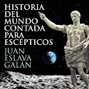 Historia del mundo contada para escépticos [History of the World for Skeptics] Audiobook by Juan Eslava Galán Narrated by Jordi Salas