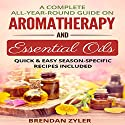 A Complete All-Year-Round Guide on Aromatherapy and Essential Oils: Quick & Easy Season-Specific Recipes Included Audiobook by Brendan Zyler Narrated by Jackie Marie