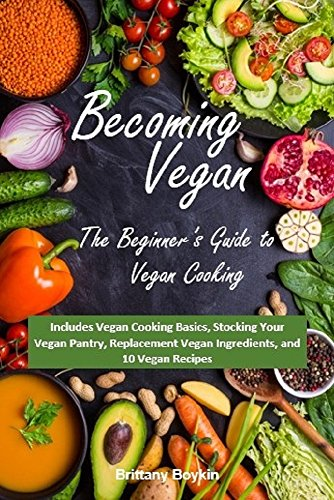 Becoming Vegan: The Beginner's Guide to Vegan Cooking: Includes Vegan Cooking Basics, Stocking Your Vegan Pantry, Replacement Vegan Ingredients, and 10 Vegan Recipes