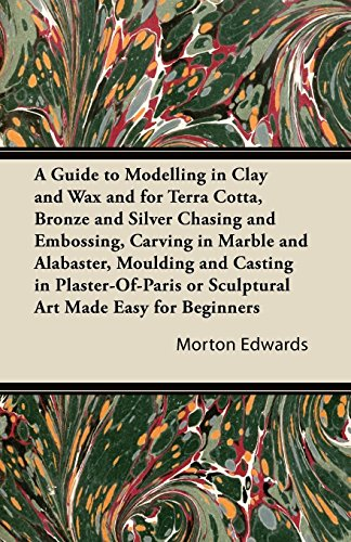 A Guide to Modelling in Clay and Wax and for Terra Cotta, Bronze and Silver Chasing and Embossing, Carving in Marble and Alabaster, Moulding and Casting ... or Sculptural Art - Alabaster Carving