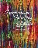 Stupendous Stitching How to Make Fun and Fabulous Fiber Art