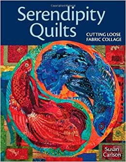 serendipity quilts cutting loose fabric collage susan carlson