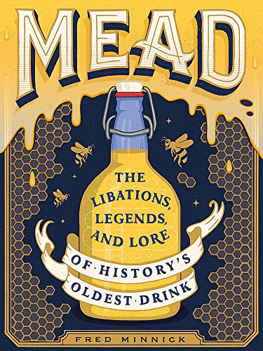 Mead: The Libations, Legends, and Lore of History's Oldest Drink by Fred Minnick