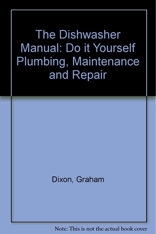 The dishwasher manual do it yourself plumbing maintenance and the dishwasher manual do it yourself plumbing maintenance and repair graham dixon 9780854297542 amazon books solutioingenieria Image collections