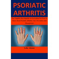 Psoriatic Arthritis: The Complete Encyclopedia On Everything You Need To Know About...