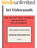 The Instant Vedic Formula For Authentic Enlightenment: Destroy delusion, embrace Dharma and fulfil your greatest purpose of life right now