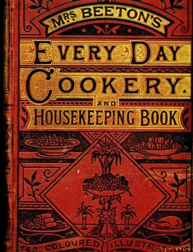 Mrs Beetons Cookery Book - Mrs. Beeton's Every Day Cookery and Housekeeping Book 142 Coloured Illustrations (16): What Does Mrs. Beeton Have for Us Now! (Mrs. Beetons' Journals) (Volume 16)