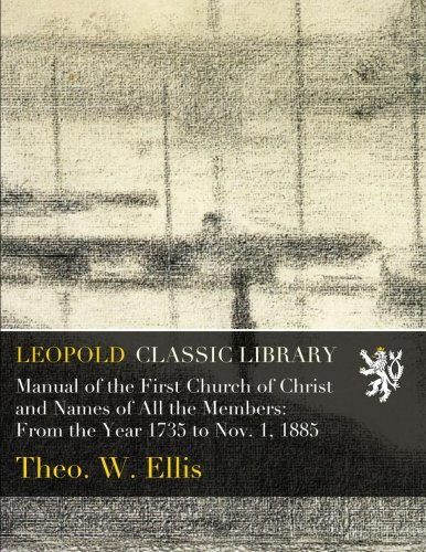 Read Online Manual of the First Church of Christ and Names of All the Members: From the Year 1735 to Nov. 1, 1885 pdf