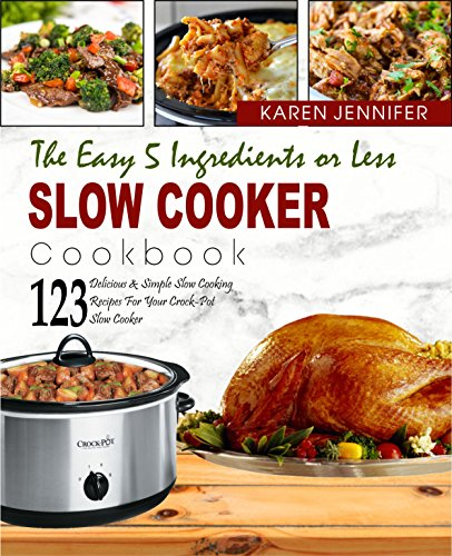 The Easy 5 Ingredients or Less Slow Cooker Cookbook: Top 123 Delicious & Simple Slow Cooking Recipes for Your Crock-Pot Slow Cooker at Home Or Anywhere To Help You Save Time And Be More Healthier by Karen  Jennifer
