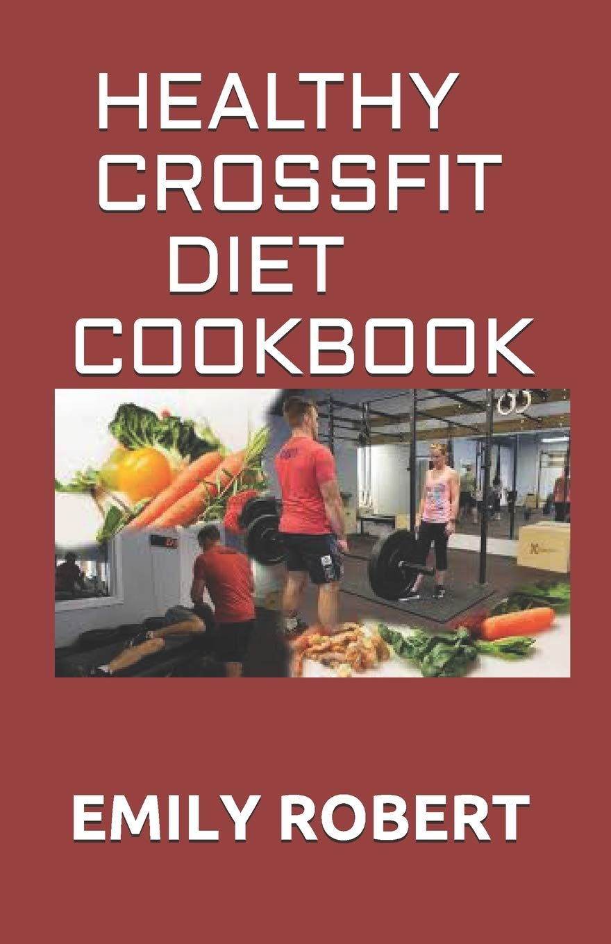 Healthy Crossfit Diet Cookbook Nutrition Guide With 70 Easy And Delicious Recipes Including 7 Day Meal Plan Robert Emily 9798674856498 Amazon Com Books