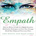 Empath: How to Thrive in Life as a Highly Sensitive: Meditation Techniques to Clear Your Energy, Shield Your Body and Overcome Fears Audiobook by Amy White, Ryan James Narrated by Elizabeth Jamo