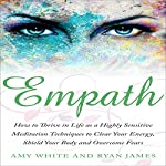 Empath: How to Thrive in Life as a Highly Sensitive: Meditation Techniques to Clear Your Energy, Shield Your Body and Overcome Fears | Amy White,Ryan James