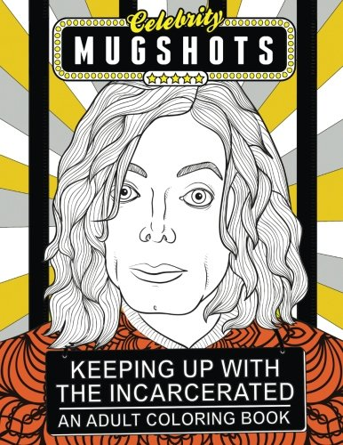 Celebrity Mugshots: Keeping Up With The Incarcerated, An Adult Coloring Book