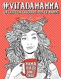 Vita da Mamma: Un libro da colorare per le mamme: Un regalo da colorare unico per motivare e ispirare uomini, donne, adolescenti e anziani per ... la meditazione e l'art therapy