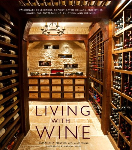 Living with Wine: Passionate Collectors, Sophisticated Cellars, and Other Rooms for Entertaining, Enjoying, and Imbibing by Samantha Nestor, Alice Feiring