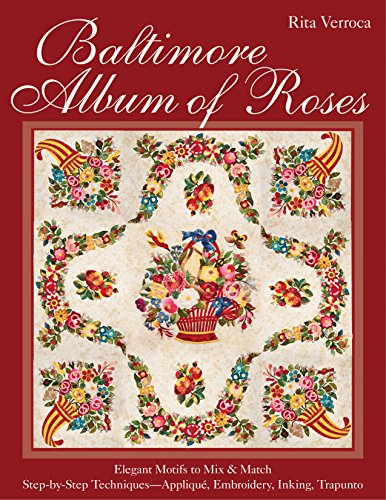 Baltimore Album of Roses: • Elegant Motifs to Mix & Match • Step-by-Step Techniques―Appliqué, Embroidery, Inking, Trapunto Rose Applique Patterns