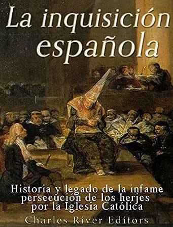 La Inquisición española: Historia y legado de la infame persecución de los herejes por la Iglesia Católica eBook: Charles River Editors: Amazon.es: Tienda Kindle