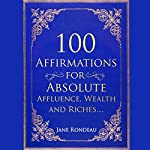 100 Affirmations for Absolute Affluence, Wealth and Riches | Jane Rondeau