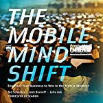 The Mobile Mind Shift: Engineer Your Business to Win in the Mobile Moment | Ted Schadler,Josh Bernoff,Julie Ask