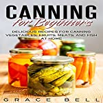 Canning for Beginners: Delicious Recipes for Canning Vegetables, Fruits, Meats, and Fish at Home | Grace Bell