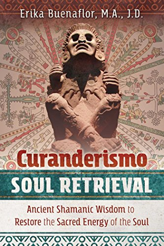 Curanderismo Soul Retrieval: Ancient Shamanic Wisdom to Restore the Sacred Energy of the Soul (Sacred Drumming)