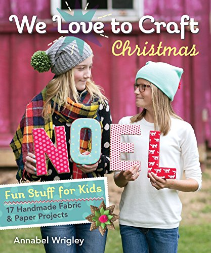 We Love to Craft—Christmas: Fun Stuff for Kids • 17 Handmade Fabric & Paper Projects - Christmas Projects For Kids