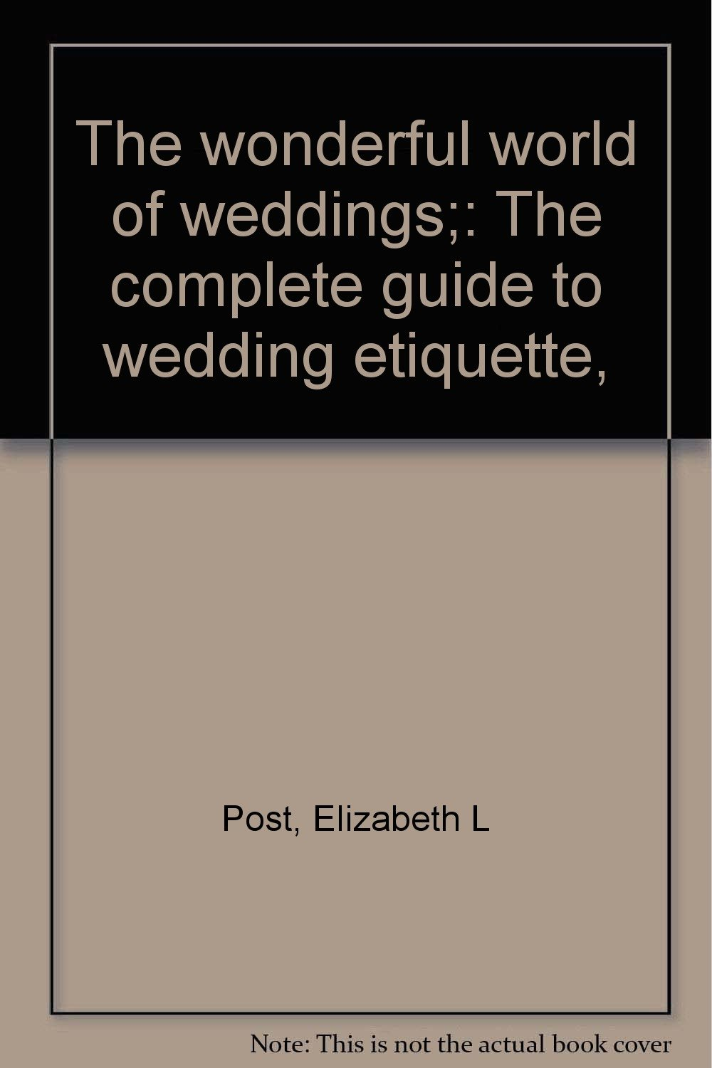 The wonderful world of weddings;: The complete guide to wedding etiquette,