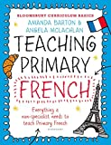 Bloomsbury Curriculum Basics: Teaching Primary French: Everything A Non-specialist Needs To Know To Teach Primary French