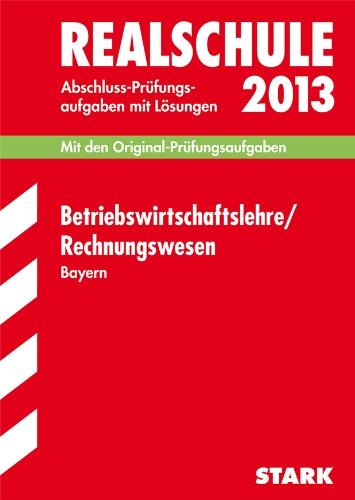 Abschluss-Prüfungsaufgaben Realschule Bayern. Mit Lösungen / Betriebswirtschaftslehre / Rechnungswesen 2013: Mit den Original-Prüfungsaufgaben 2007-2012