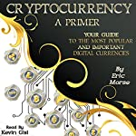 Cryptocurrency: A Primer: Your Guide to the Most Popular and Important Digital Currencies | Eric Morse