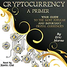 Cryptocurrency: A Primer: Your Guide to the Most Popular and Important Digital Currencies Audiobook by Eric Morse Narrated by Kevin Gisi