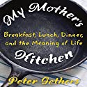 My Mother's Kitchen: Breakfast, Lunch, Dinner, and the Meaning of Life Audiobook by Peter Gethers Narrated by Peter Gethers