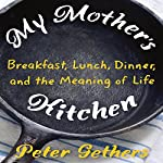 My Mother's Kitchen: Breakfast, Lunch, Dinner, and the Meaning of Life | Peter Gethers