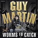 Guy Martin: Worms to Catch Hörbuch von Guy Martin Gesprochen von: Dean Williamson