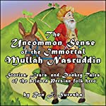 The Uncommon Sense of the Immortal Mullah Nasruddin : Stories, Jests, and Donkey Tales of the Beloved Persian Folk Hero | Ron J. Suresha